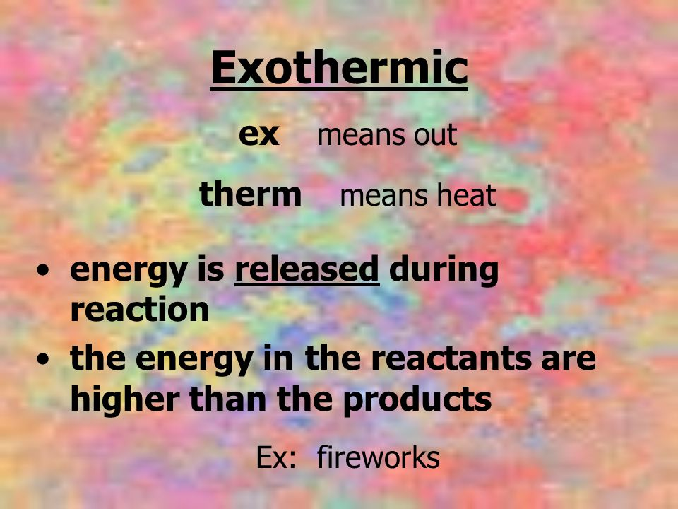 Exothermic ex means out therm means heat