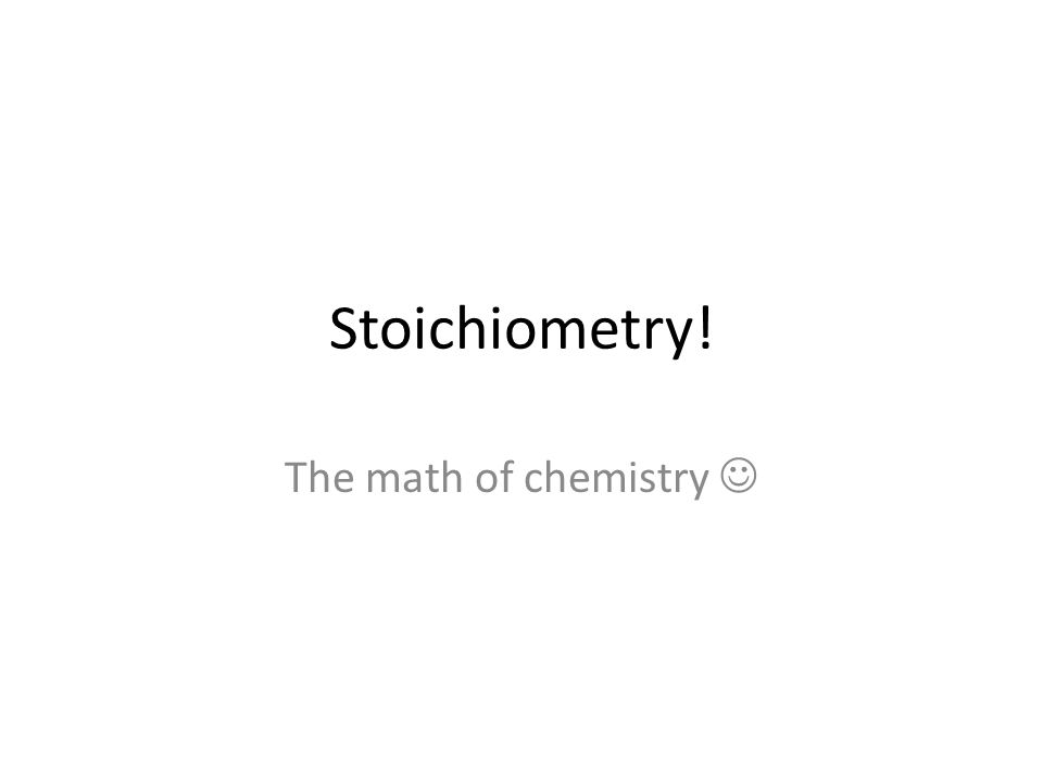 Stoichiometry! The math of chemistry 