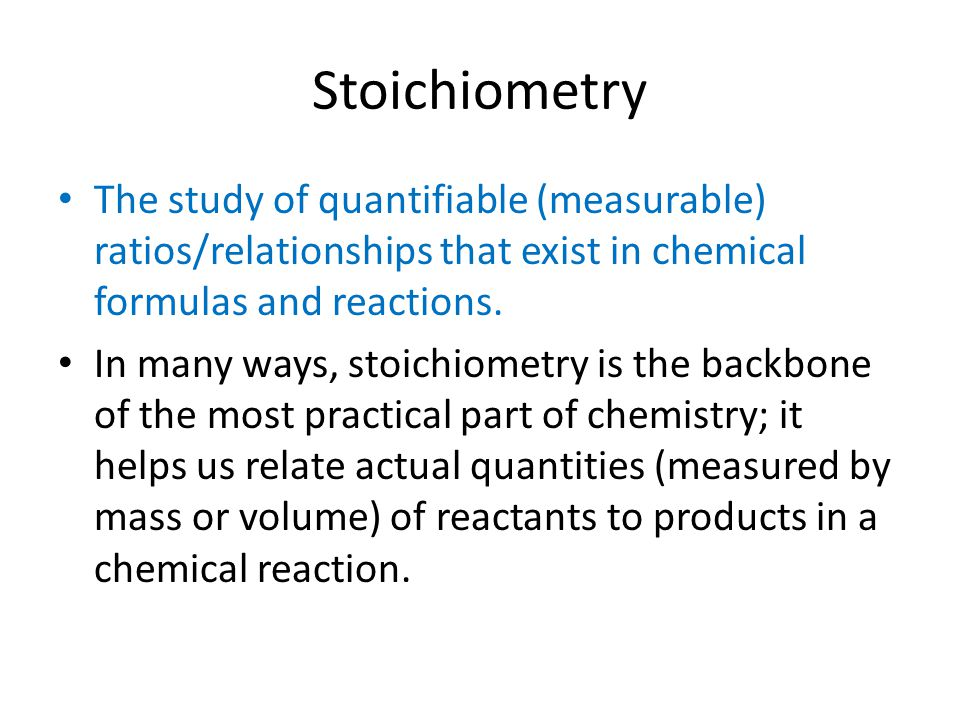 Stoichiometry The study of quantifiable (measurable) ratios/relationships that exist in chemical formulas and reactions.