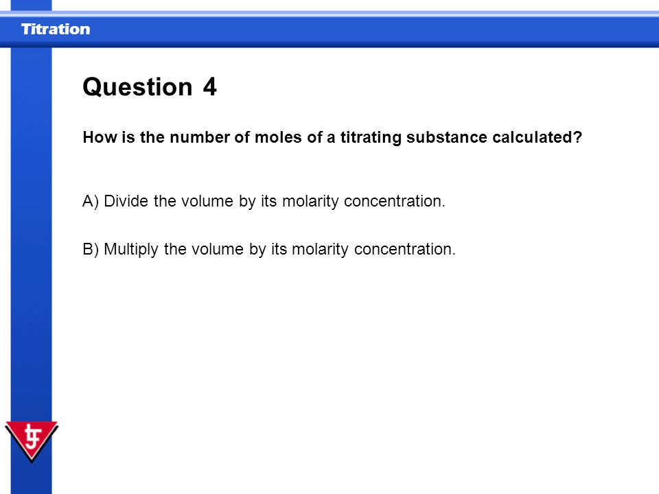 Question 4. How is the number of moles of a titrating substance calculated A) Divide the volume by its molarity concentration.