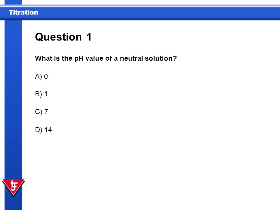 Question 1 What is the pH value of a neutral solution A) 0 B) 1 C) 7