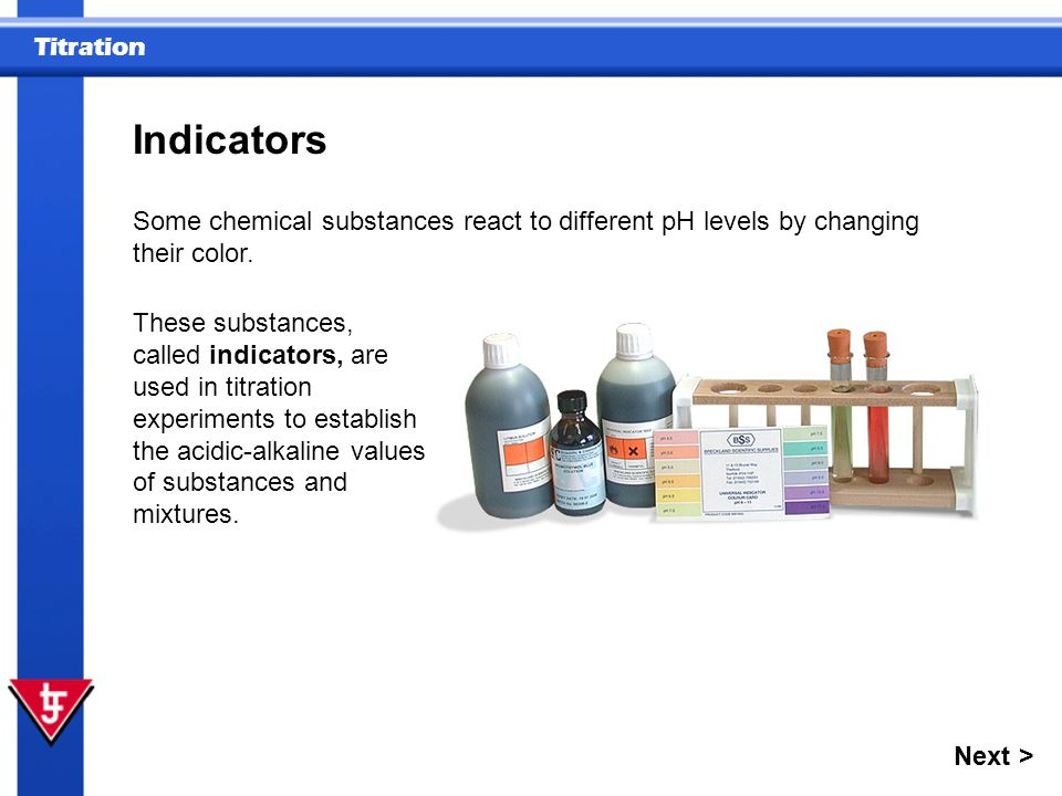 Indicators Some chemical substances react to different pH levels by changing their color.