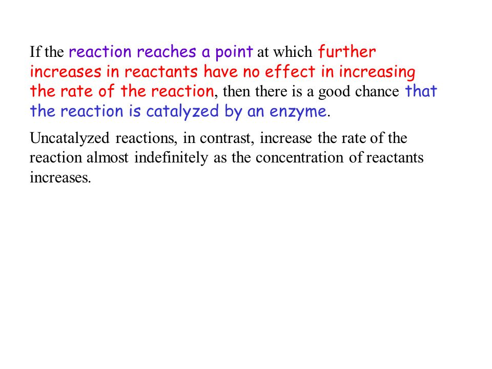 If the reaction reaches a point at which further increases in reactants have no effect in increasing the rate of the reaction, then there is a good chance that the reaction is catalyzed by an enzyme.