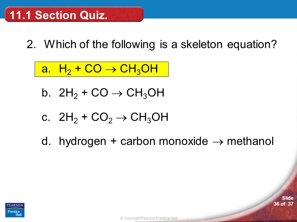 11.1 Section Quiz. 2. Which of the following is a skeleton equation H2 + CO  CH3OH. 2H2 + CO  CH3OH.