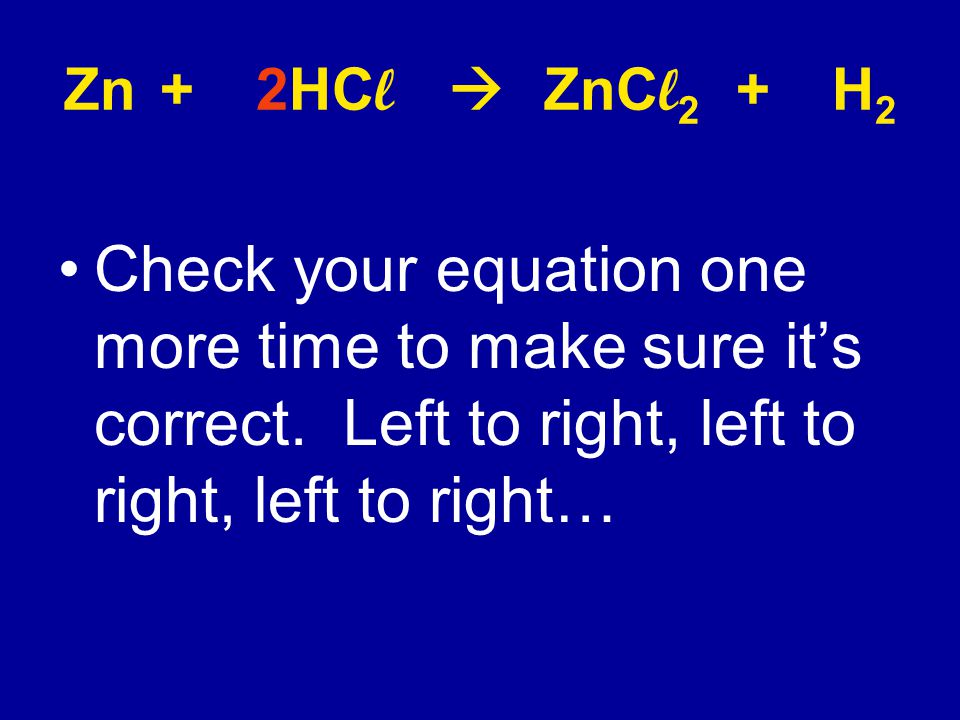 Zn + 2HCl  ZnCl2 + H2 Check your equation one more time to make sure it's correct.