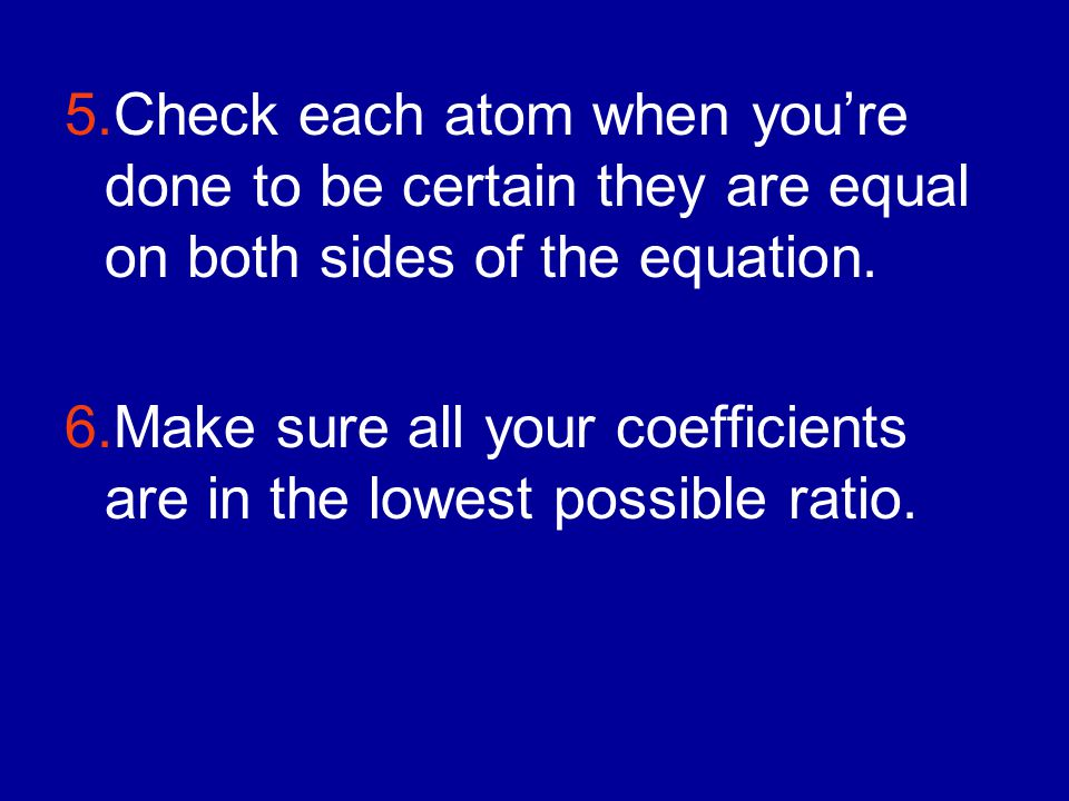 5.Check each atom when you're done to be certain they are equal on both sides of the equation.