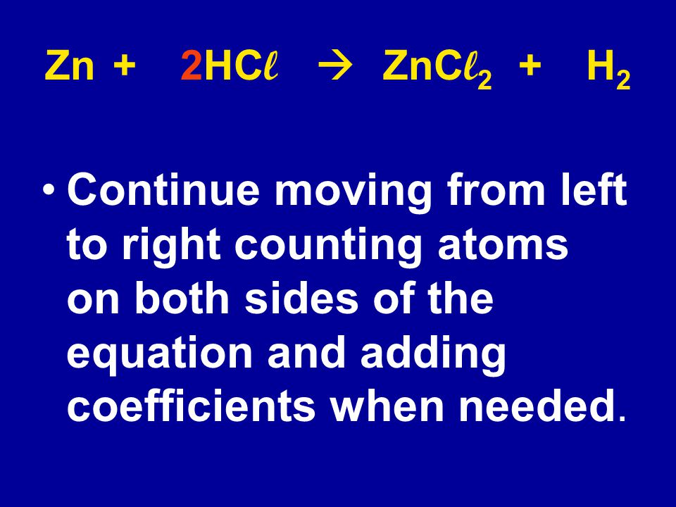 Zn + 2HCl  ZnCl2 + H2 Continue moving from left to right counting atoms on both sides of the equation and adding coefficients when needed.