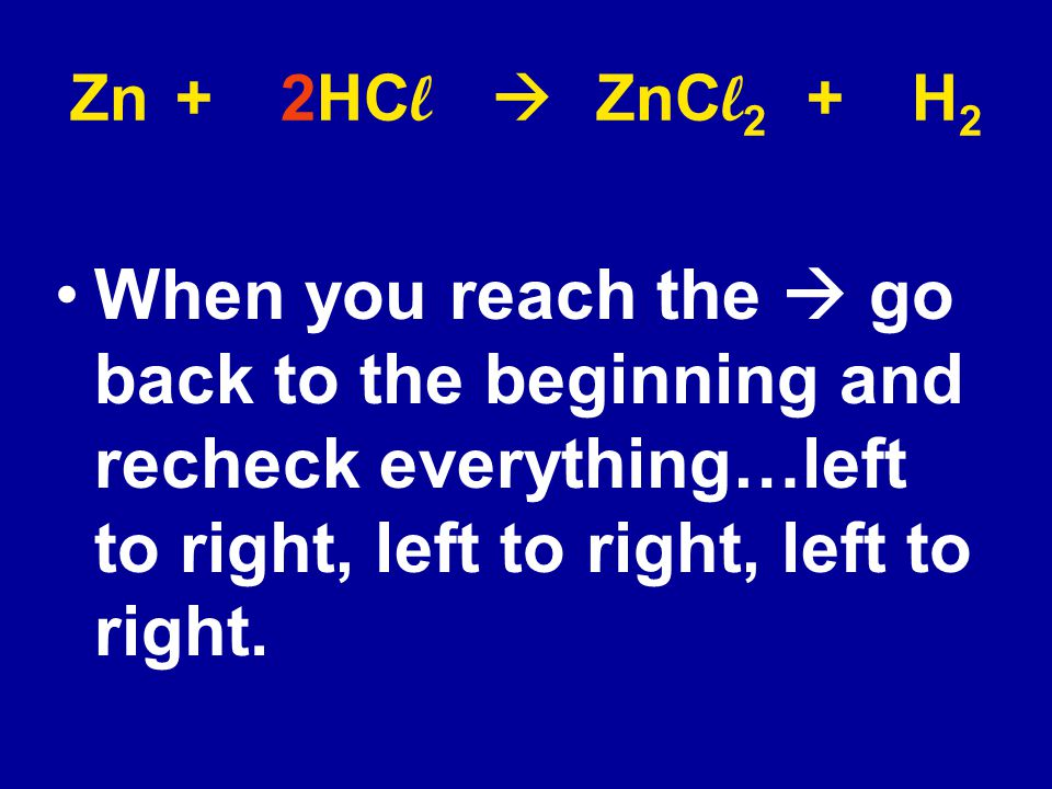 Zn + 2HCl  ZnCl2 + H2 When you reach the  go back to the beginning and recheck everything…left to right, left to right, left to right.