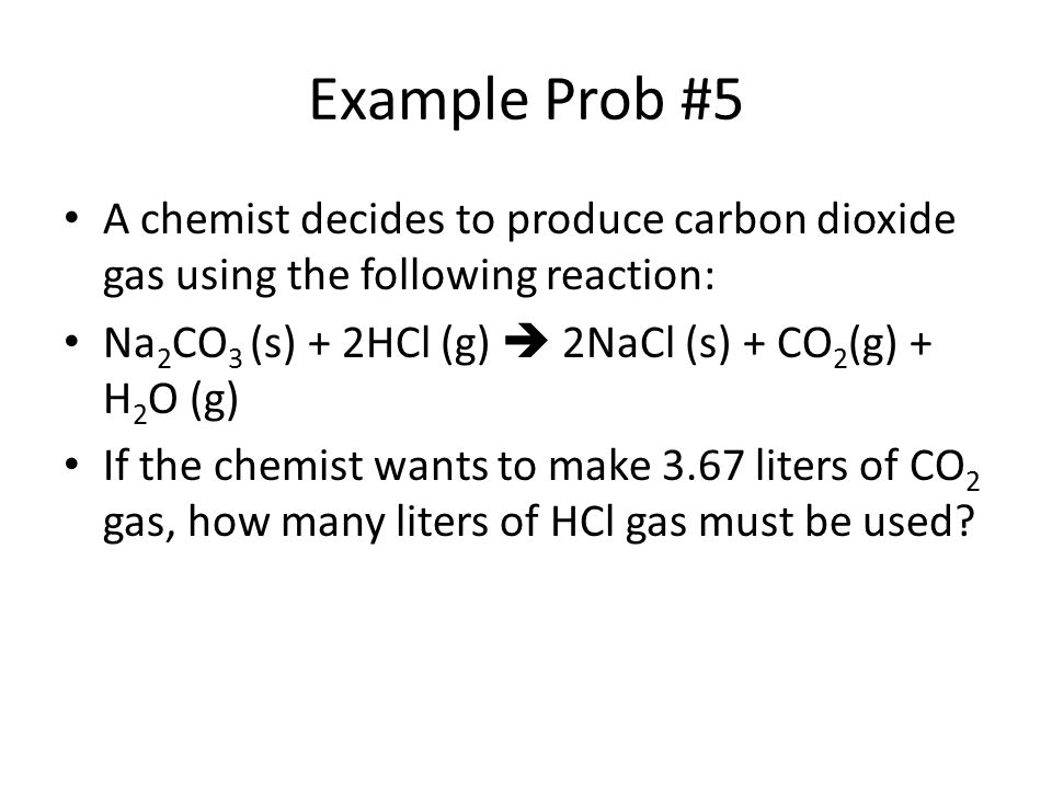 Example Prob #5 A chemist decides to produce carbon dioxide gas using the following reaction: Na2CO3 (s) + 2HCl (g)  2NaCl (s) + CO2(g) + H2O (g)