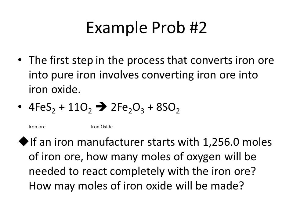 Example Prob #2 The first step in the process that converts iron ore into pure iron involves converting iron ore into iron oxide.