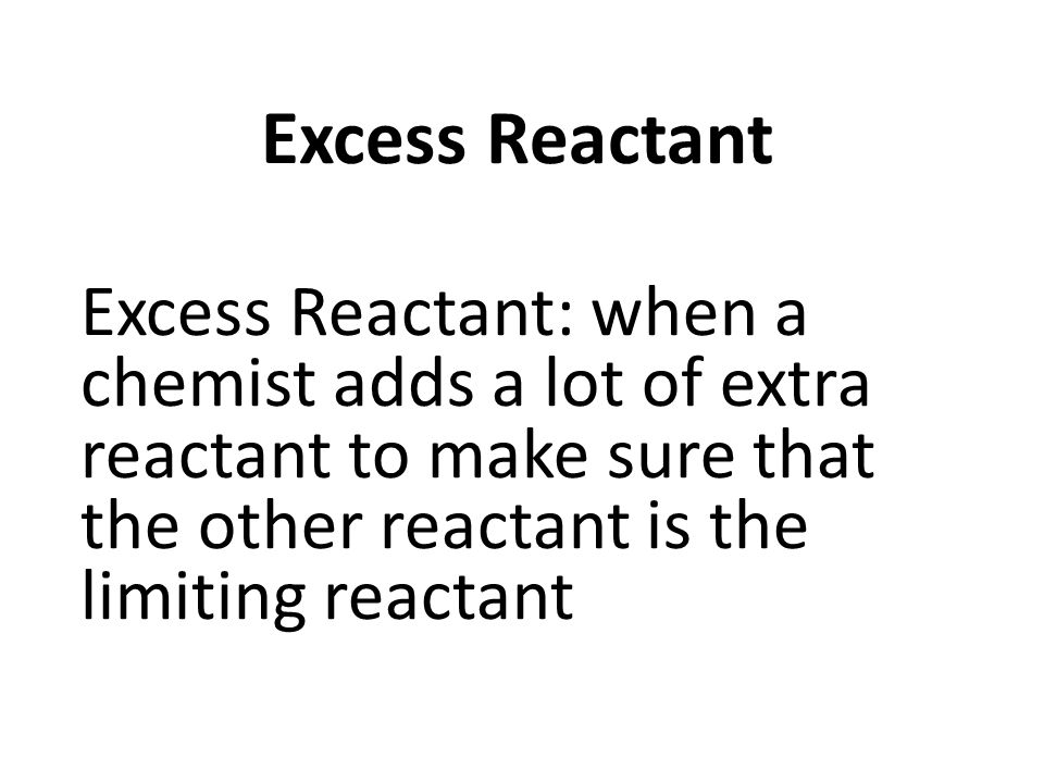 Excess Reactant Excess Reactant: when a chemist adds a lot of extra reactant to make sure that the other reactant is the limiting reactant.
