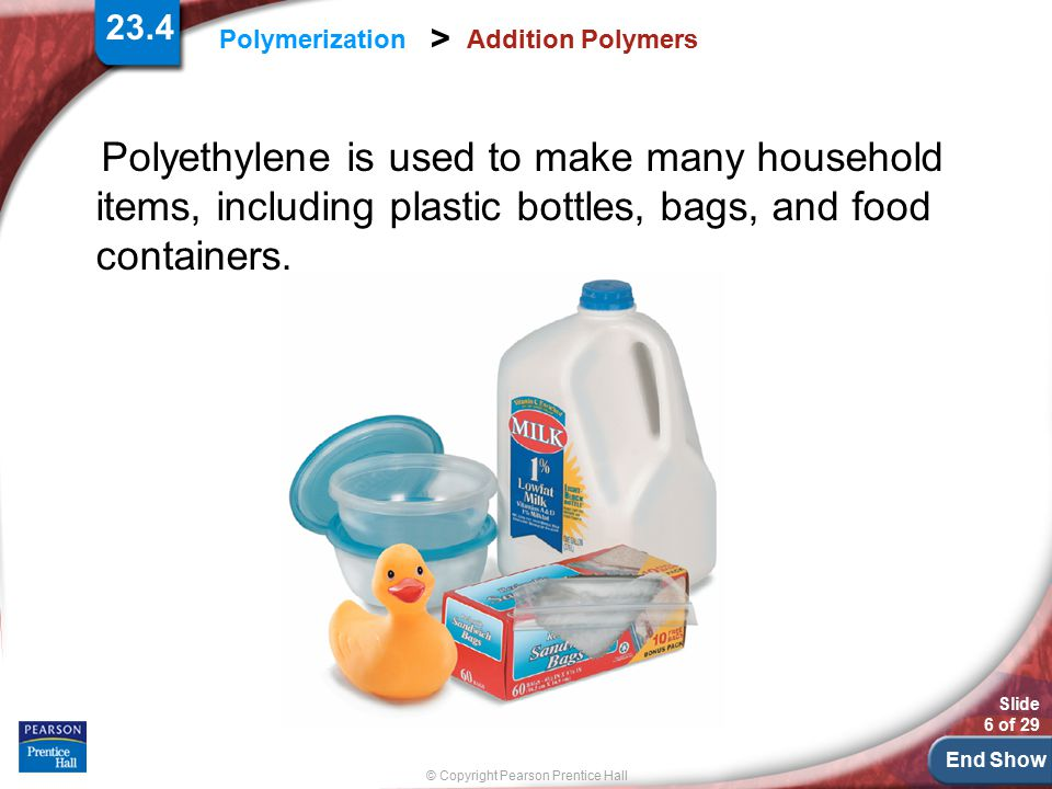 23.4 Addition Polymers. Polyethylene is used to make many household items, including plastic bottles, bags, and food containers.