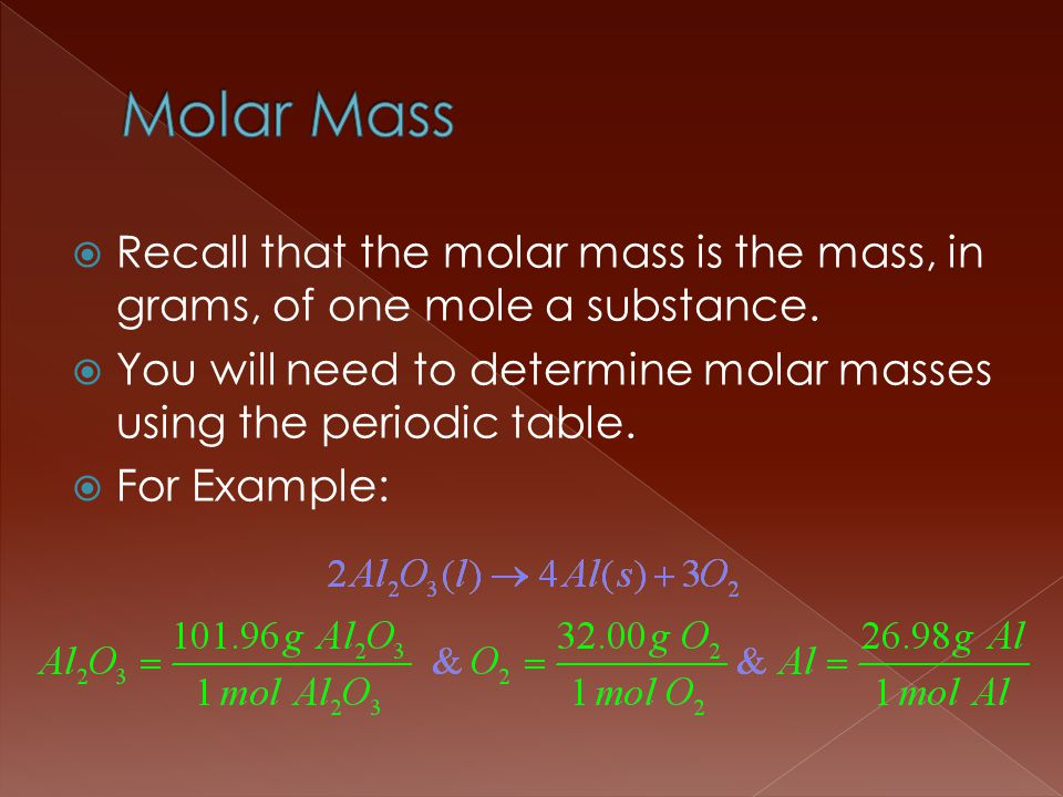 Molar Mass Recall that the molar mass is the mass, in grams, of one mole a substance.