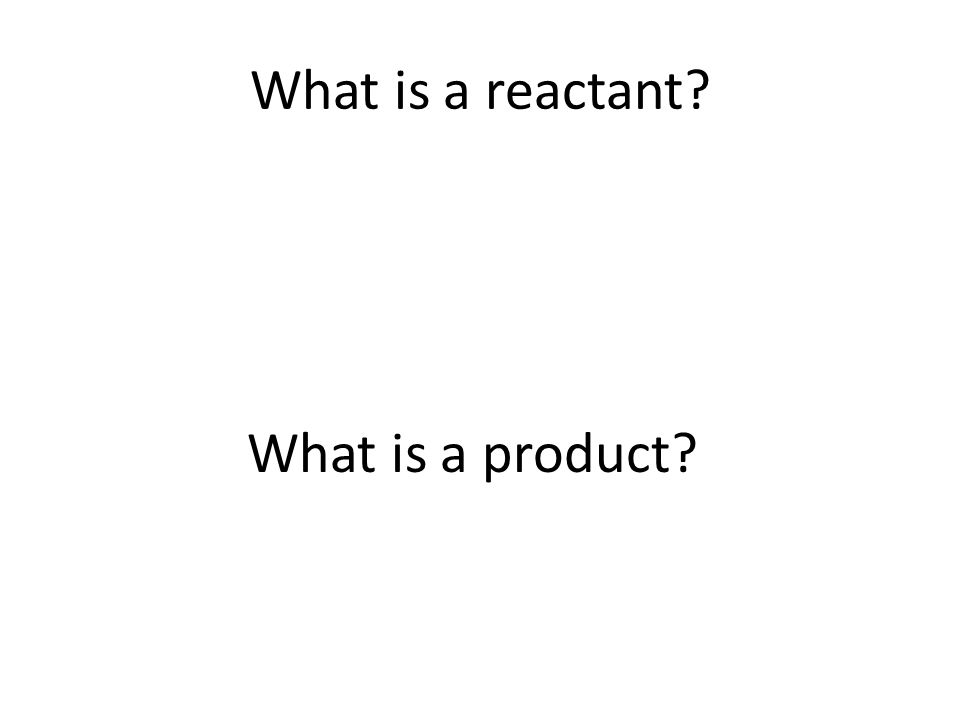 What is a reactant What is a product