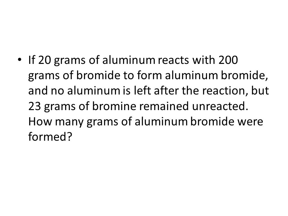 If 20 grams of aluminum reacts with 200 grams of bromide to form aluminum bromide, and no aluminum is left after the reaction, but 23 grams of bromine remained unreacted.