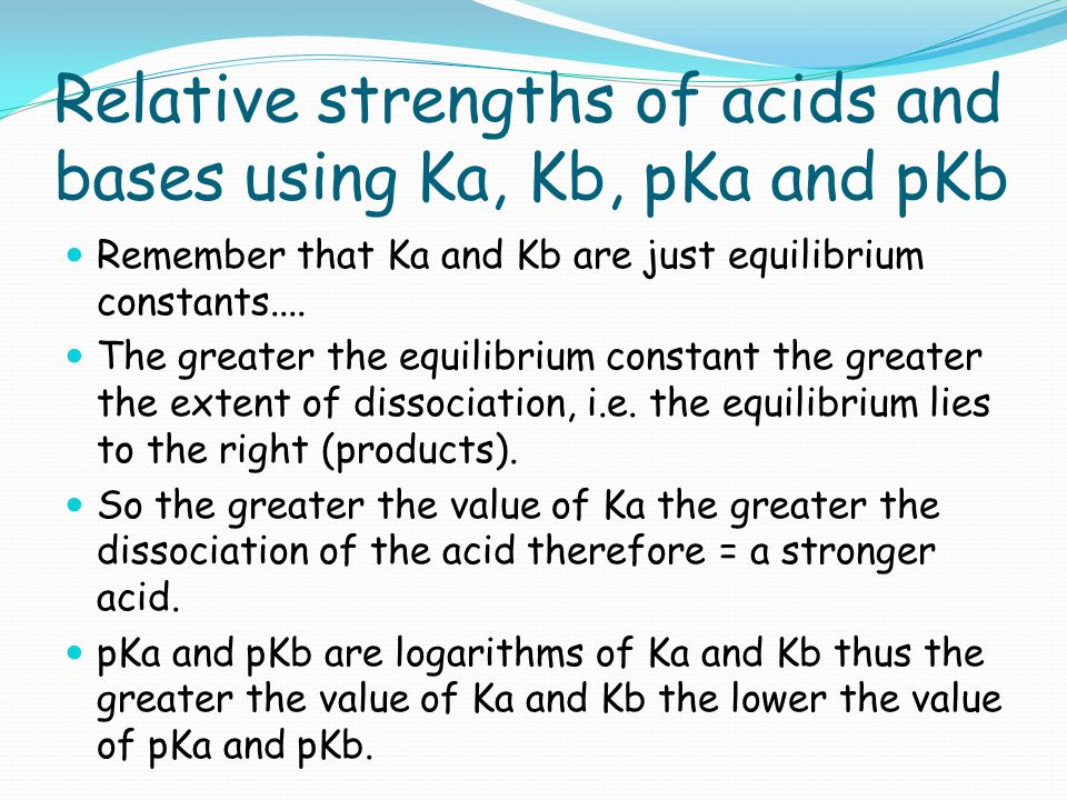 Relative strengths of acids and bases using Ka, Kb, pKa and pKb