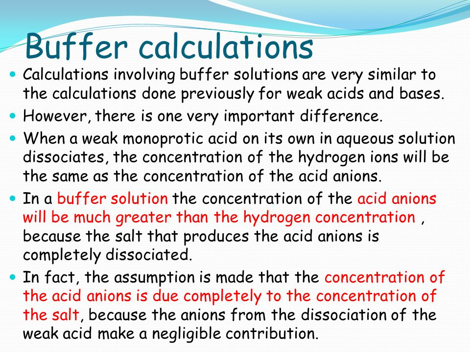 Buffer calculations Calculations involving buffer solutions are very similar to the calculations done previously for weak acids and bases.