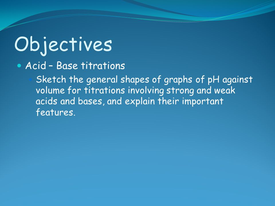 Objectives Acid – Base titrations