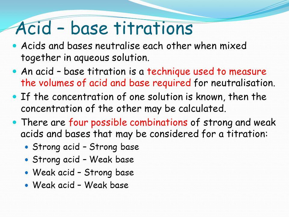 Acid – base titrations Acids and bases neutralise each other when mixed together in aqueous solution.
