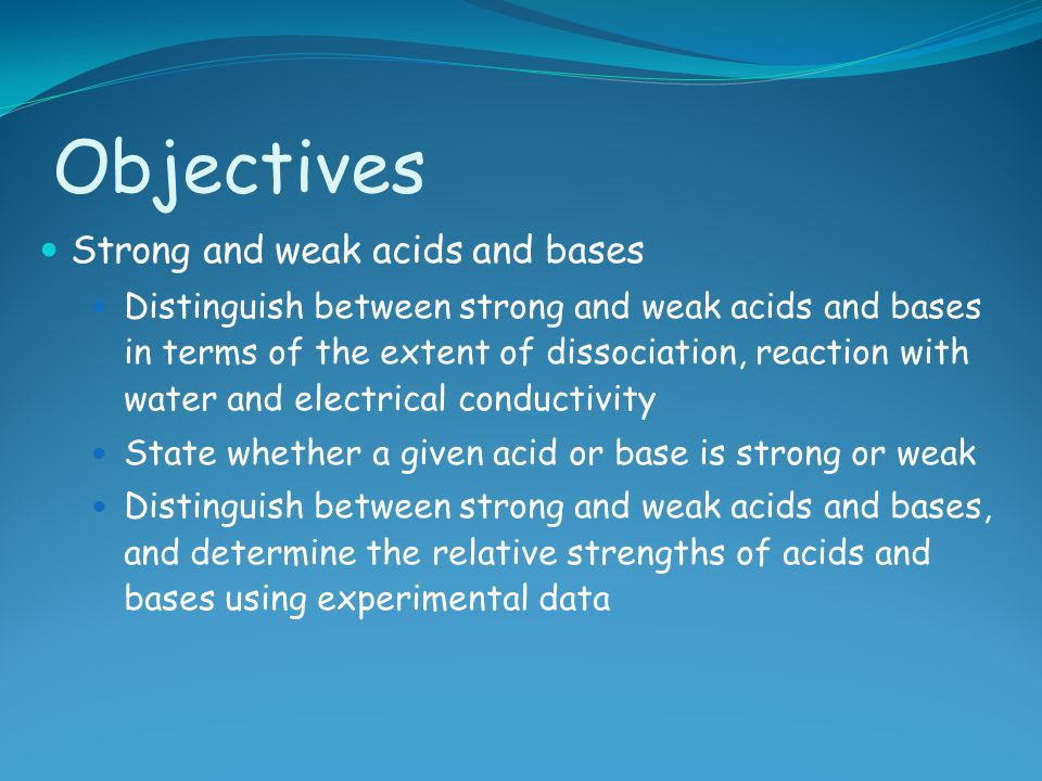 Objectives Strong and weak acids and bases