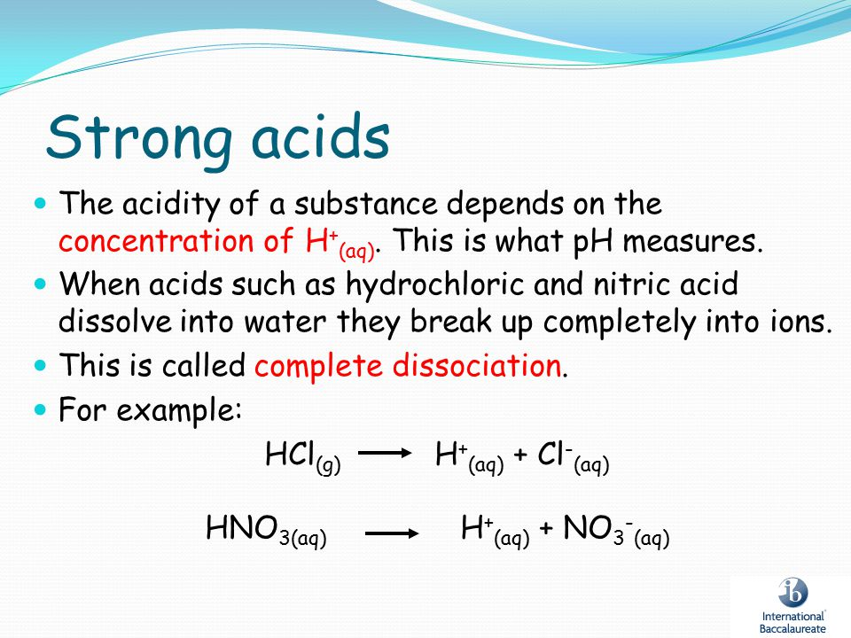 Strong acids The acidity of a substance depends on the concentration of H+(aq). This is what pH measures.