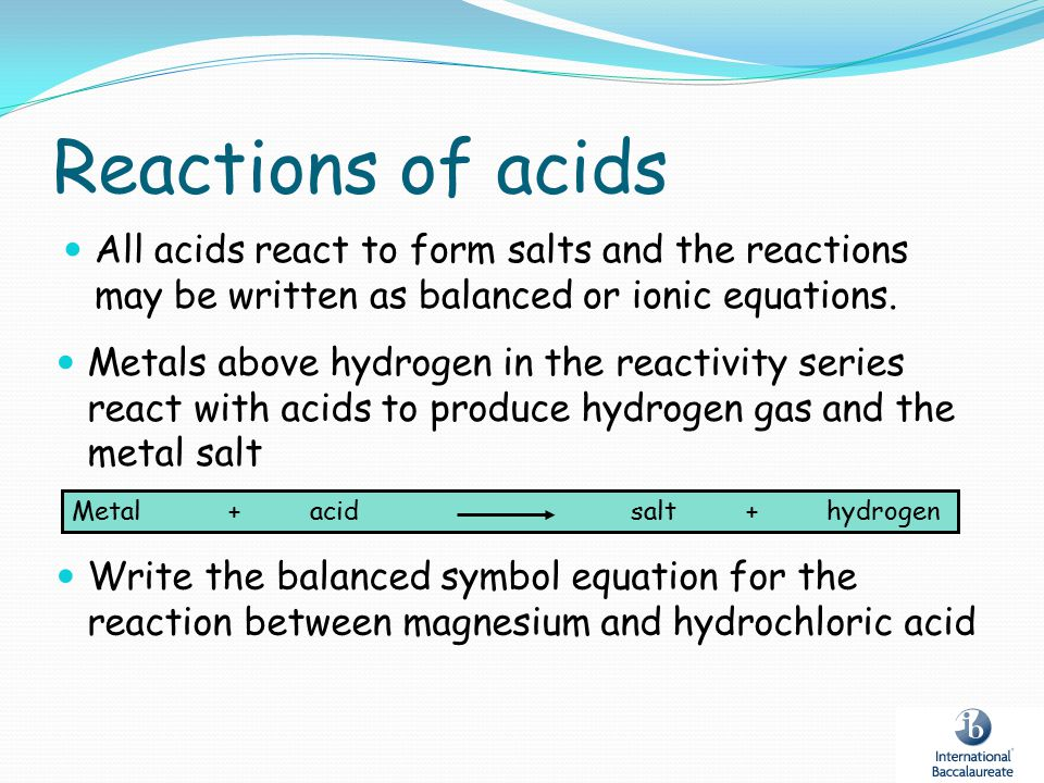 Reactions of acids All acids react to form salts and the reactions may be written as balanced or ionic equations.