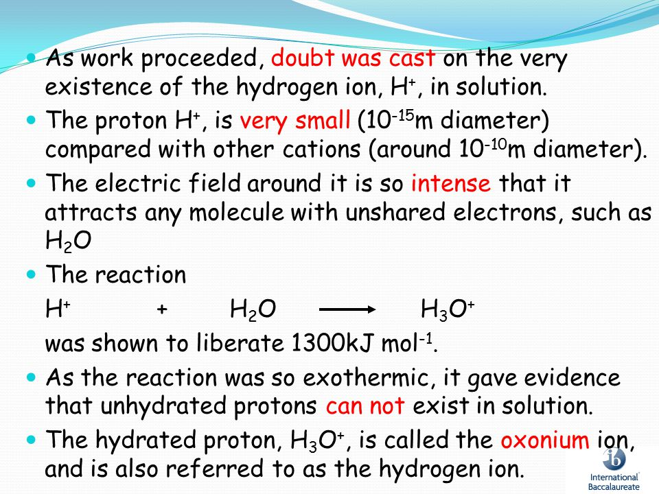 As work proceeded, doubt was cast on the very existence of the hydrogen ion, H+, in solution.