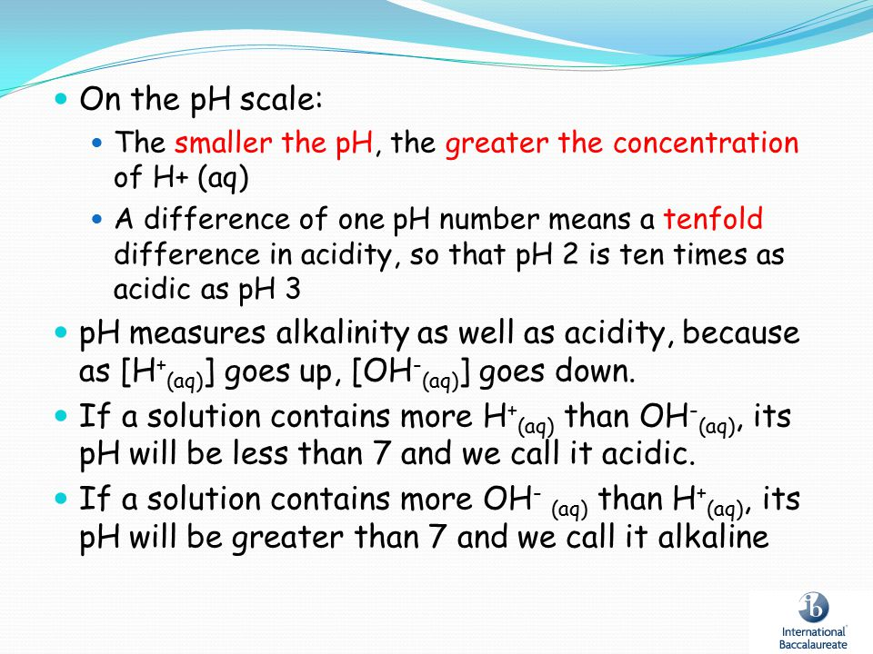 On the pH scale: The smaller the pH, the greater the concentration of H+ (aq)