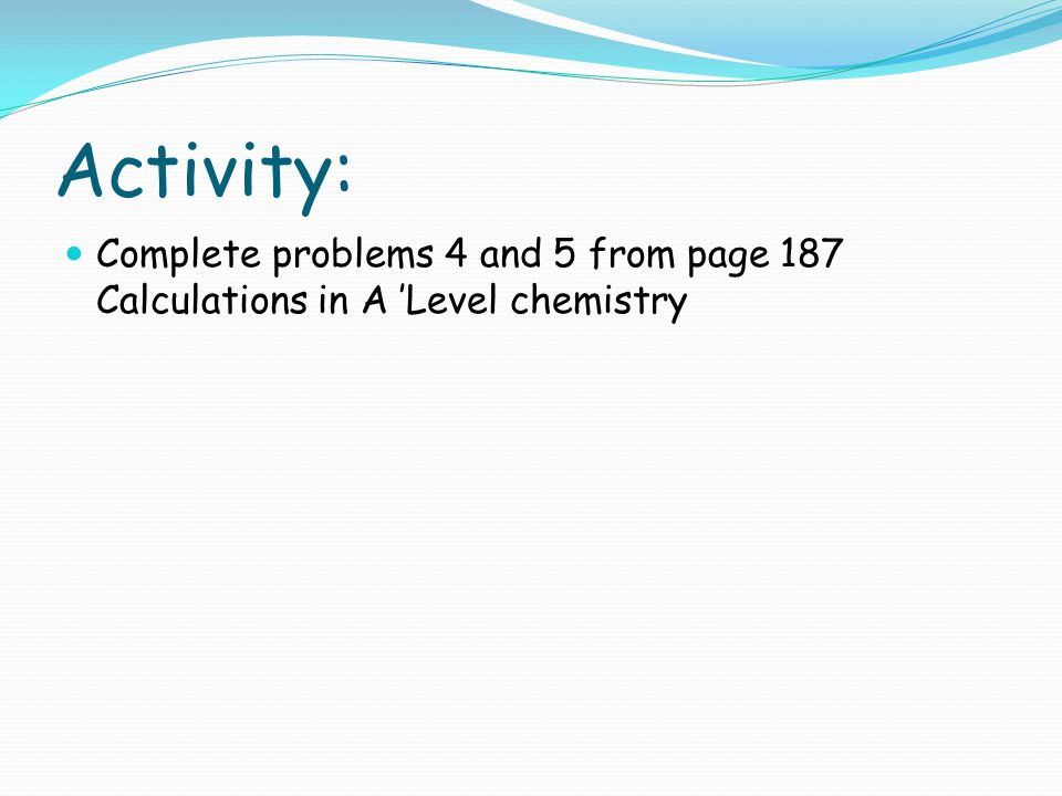 Activity: Complete problems 4 and 5 from page 187 Calculations in A 'Level chemistry