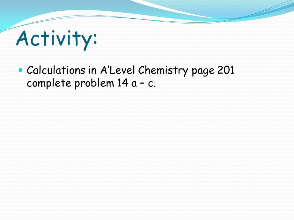 Activity: Calculations in A'Level Chemistry page 201 complete problem 14 a – c.