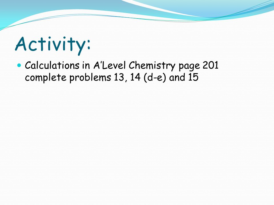 Activity: Calculations in A'Level Chemistry page 201 complete problems 13, 14 (d-e) and 15