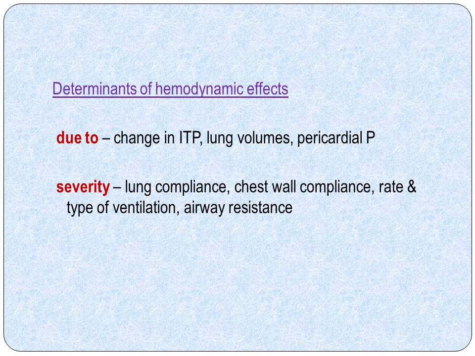 Determinants of hemodynamic effects due to – change in ITP, lung volumes, pericardial P severity – lung compliance, chest wall compliance, rate & type of ventilation, airway resistance