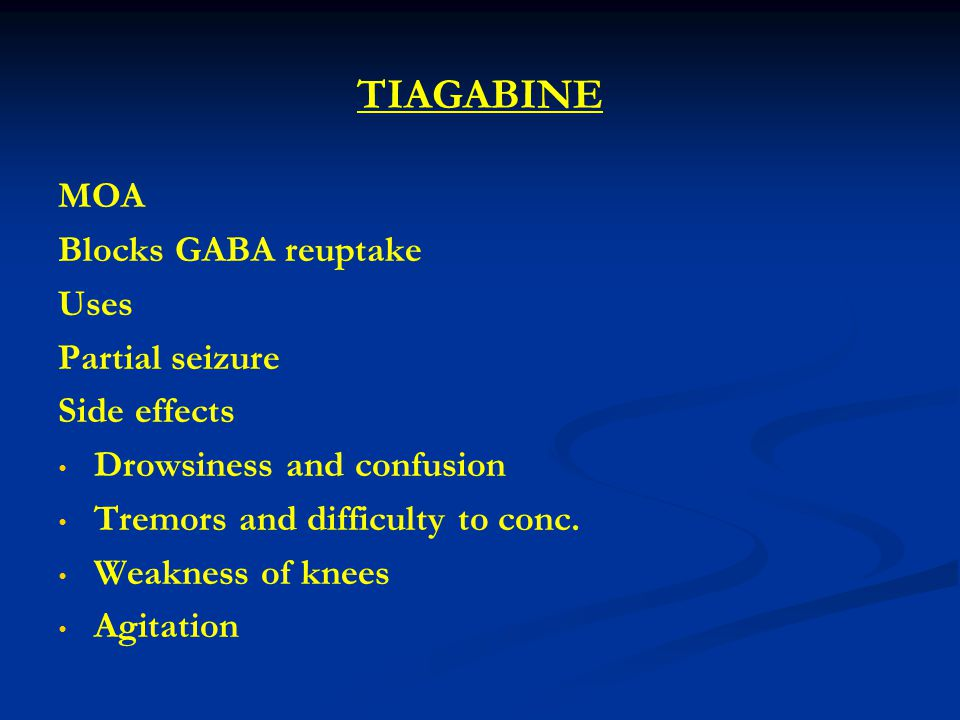TIAGABINE MOA Blocks GABA reuptake Uses Partial seizure Side effects