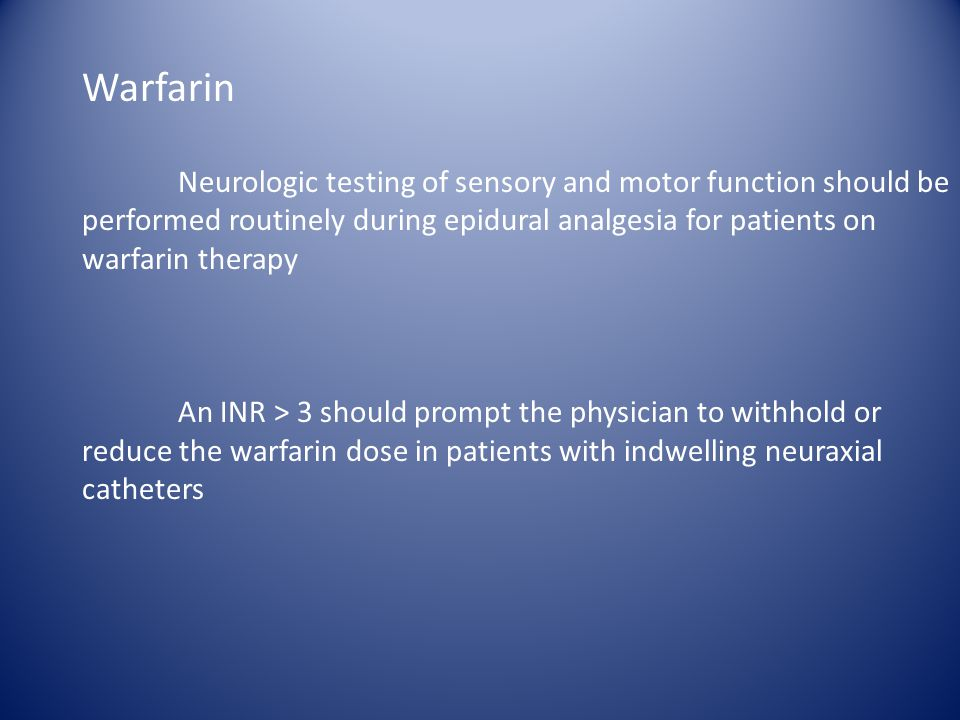 Warfarin Neurologic testing of sensory and motor function should be performed routinely during epidural analgesia for patients on warfarin therapy.