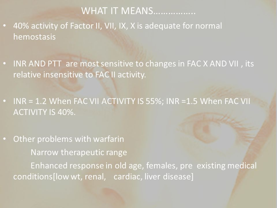 WHAT IT MEANS…………….. 40% activity of Factor II, VII, IX, X is adequate for normal hemostasis.