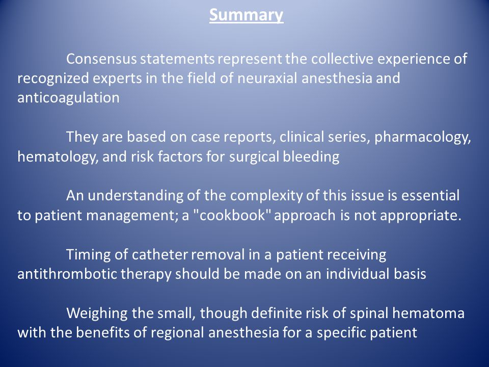 Summary Consensus statements represent the collective experience of recognized experts in the field of neuraxial anesthesia and anticoagulation.
