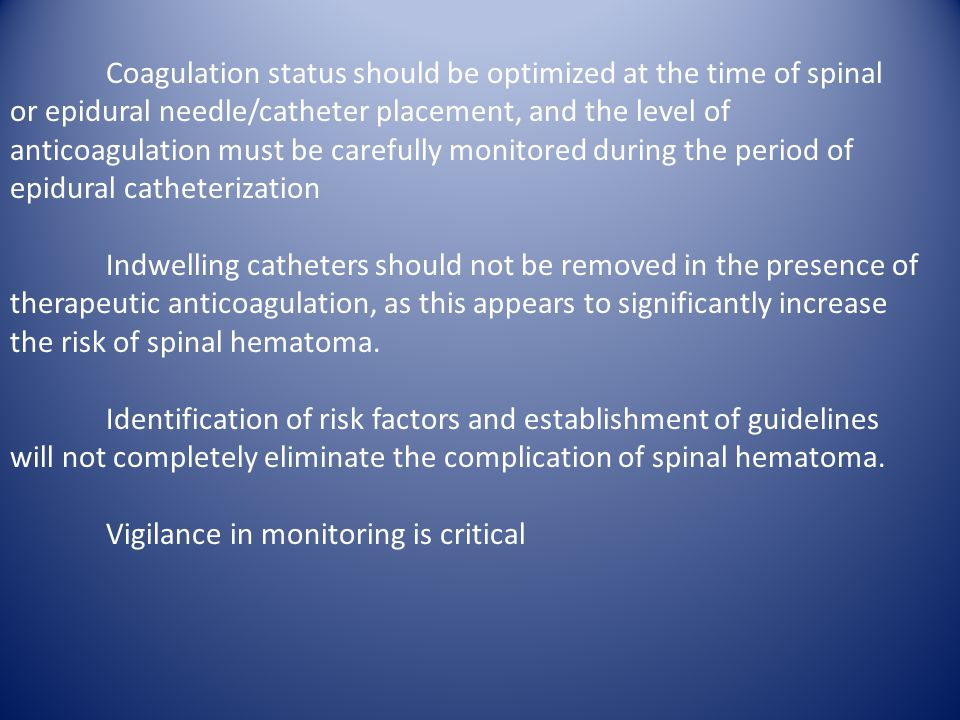 Coagulation status should be optimized at the time of spinal or epidural needle/catheter placement, and the level of anticoagulation must be carefully monitored during the period of epidural catheterization