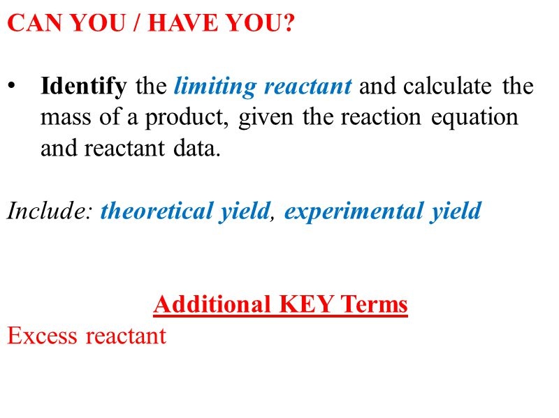 CAN YOU / HAVE YOU Identify the limiting reactant and calculate the mass of a product, given the reaction equation and reactant data.