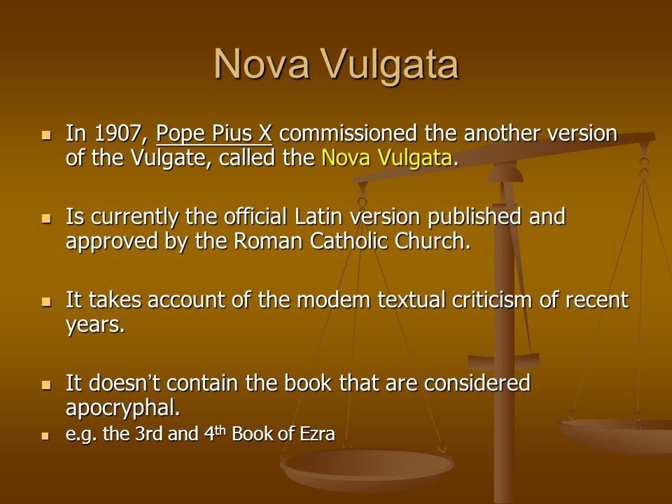 Nova Vulgata In 1907, Pope Pius X commissioned the another version of the Vulgate, called the Nova Vulgata.