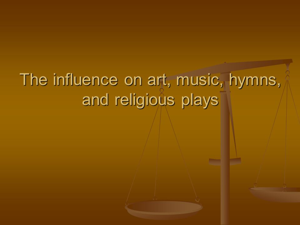 The influence on art, music, hymns, and religious plays