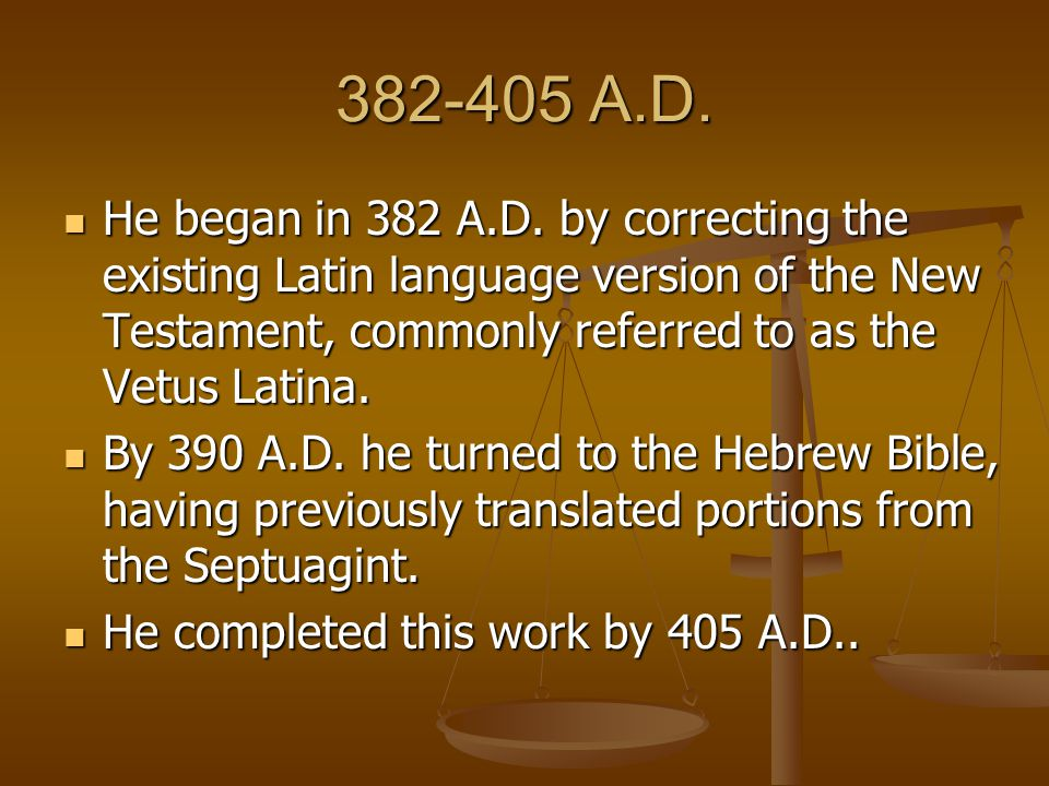 382-405 A.D. He began in 382 A.D. by correcting the existing Latin language version of the New Testament, commonly referred to as the Vetus Latina.