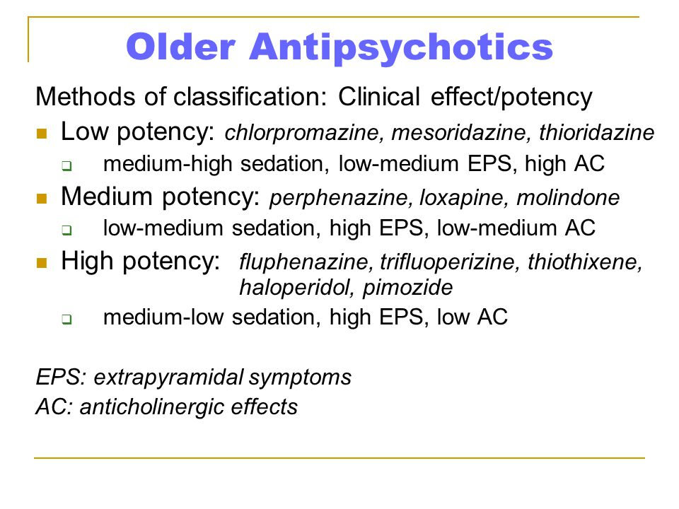 Older Antipsychotics Methods of classification: Clinical effect/potency. Low potency: chlorpromazine, mesoridazine, thioridazine.