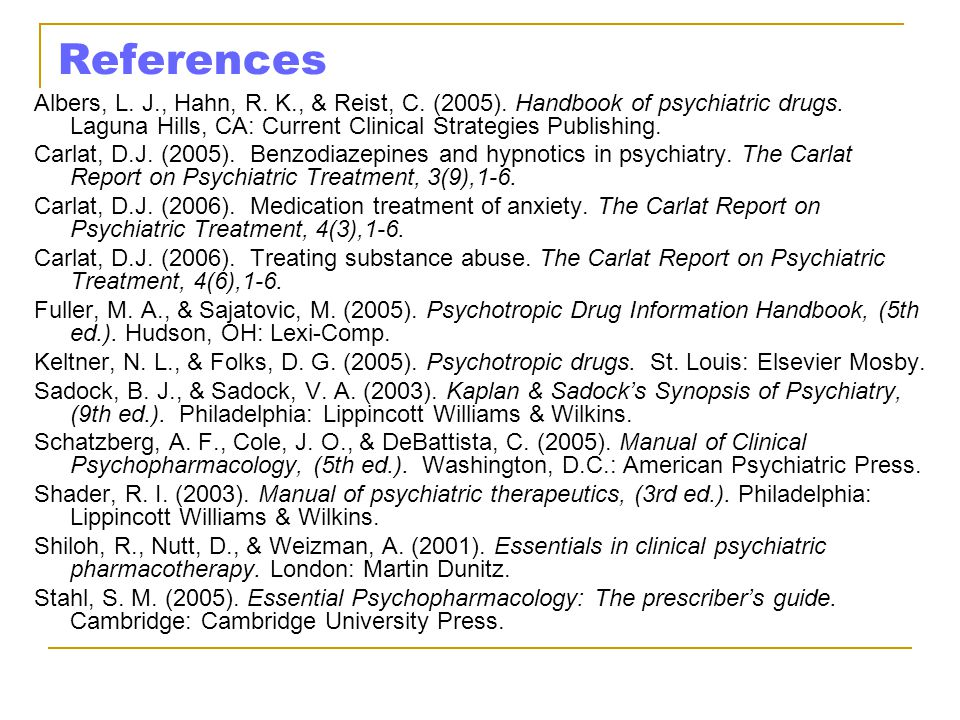 References Albers, L. J., Hahn, R. K., & Reist, C. (2005). Handbook of psychiatric drugs. Laguna Hills, CA: Current Clinical Strategies Publishing.