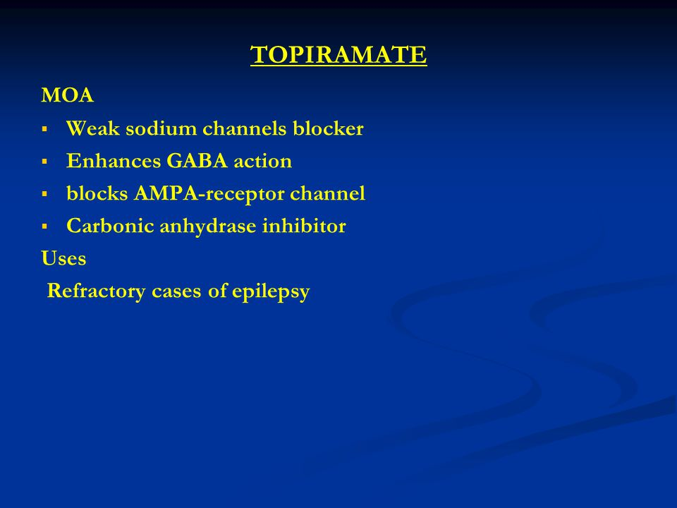 TOPIRAMATE MOA Weak sodium channels blocker Enhances GABA action