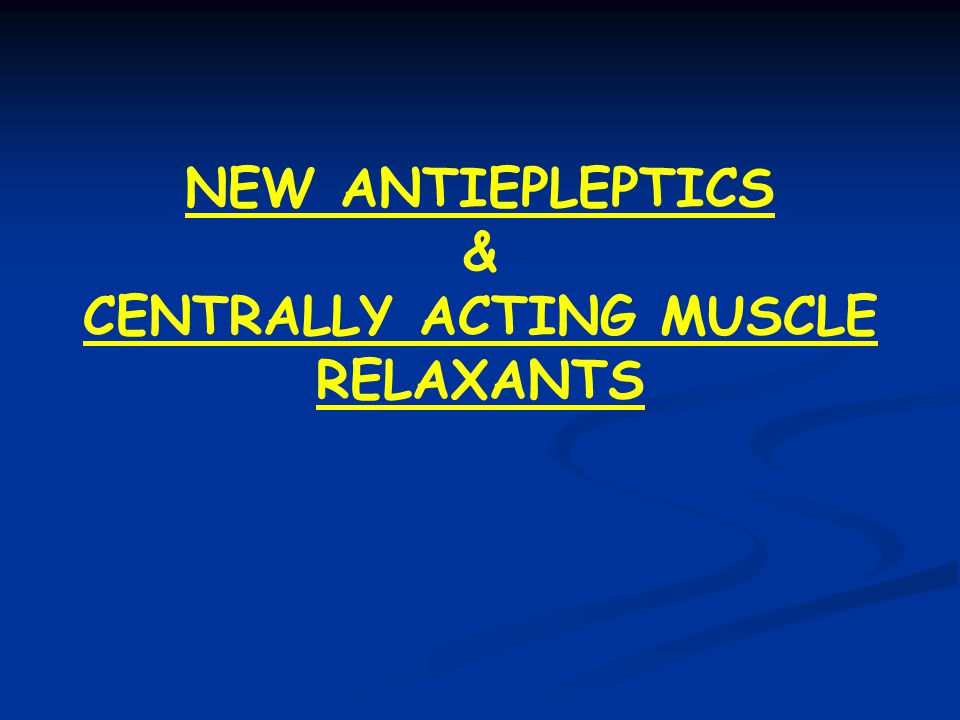 NEW ANTIEPLEPTICS & CENTRALLY ACTING MUSCLE RELAXANTS