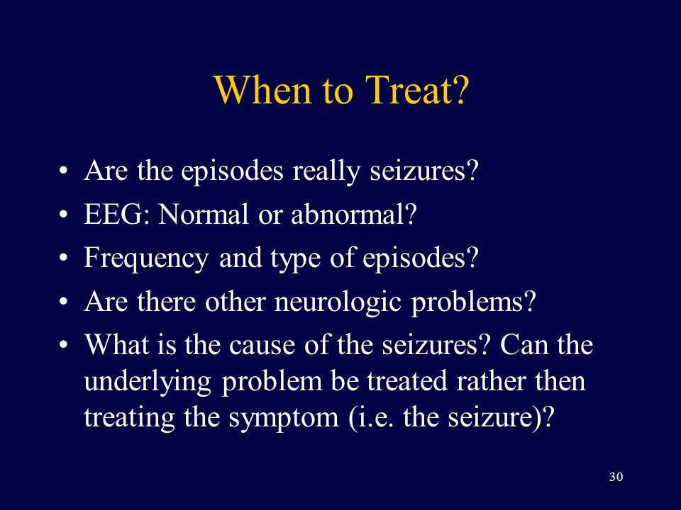 When to Treat Are the episodes really seizures