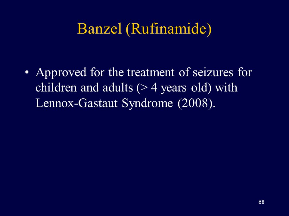 Banzel (Rufinamide) Approved for the treatment of seizures for children and adults (> 4 years old) with Lennox-Gastaut Syndrome (2008).