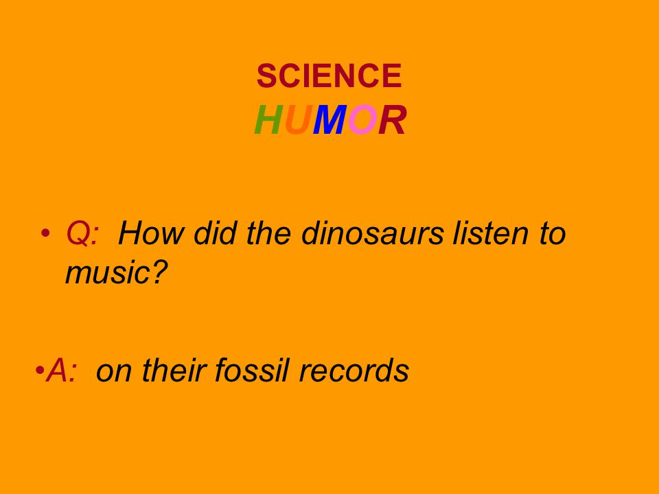 SCIENCE HUMOR Q: How did the dinosaurs listen to music A: on their fossil records