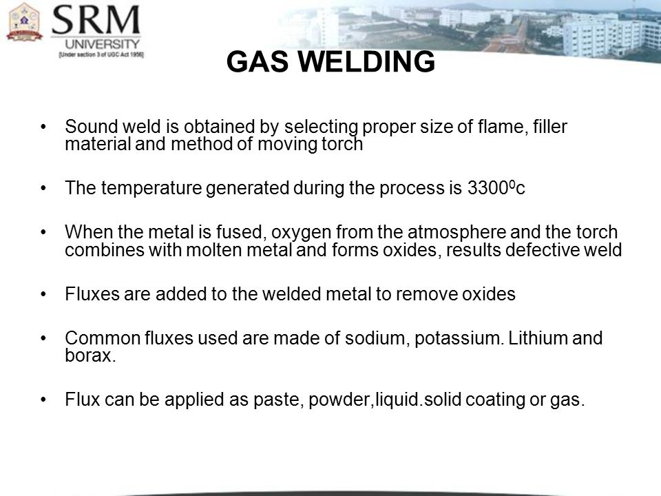 GAS WELDING Sound weld is obtained by selecting proper size of flame, filler material and method of moving torch.