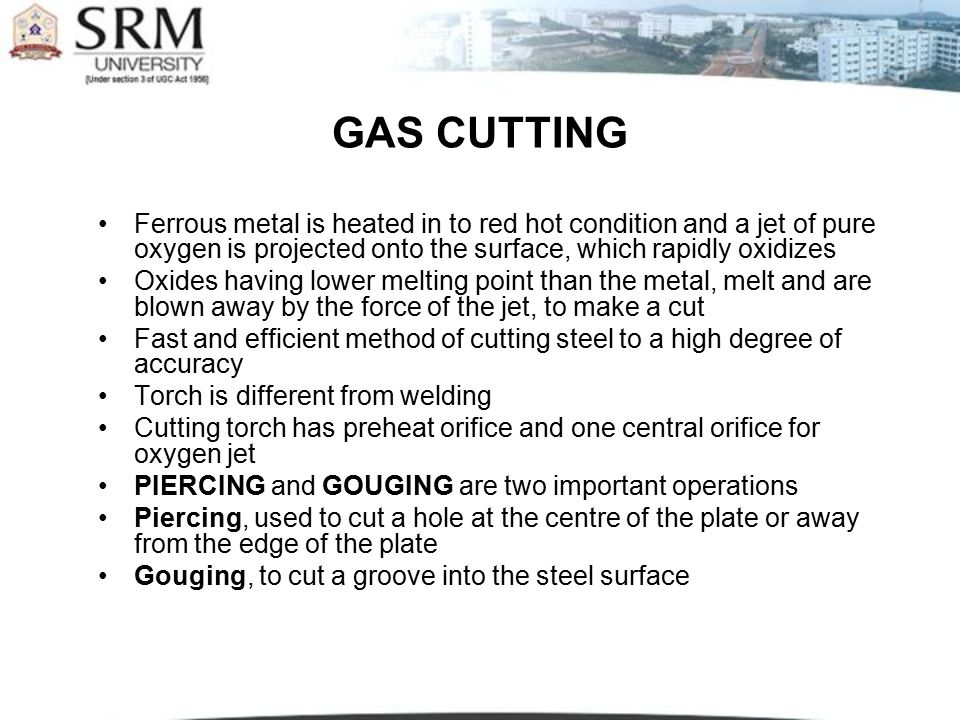 GAS CUTTING Ferrous metal is heated in to red hot condition and a jet of pure oxygen is projected onto the surface, which rapidly oxidizes.